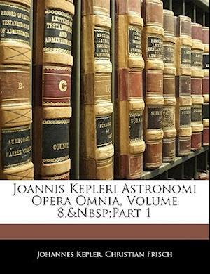 Joannis Kepleri Astronomi Opera Omnia, Volume 8, Part 1 af Christian Frisch, Johannes Kepler
