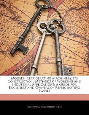 Modern Refrigerating Machinery, Its Construction, Methods of Working and Industrial Applications af Hans Lorenz, Harry Merritt Haven