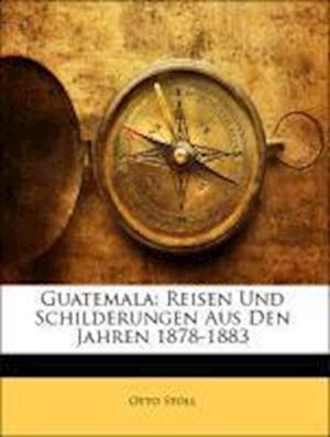 Guatemala. Reisen Und Schilderungen Aus Den Jahren 1878-1883. af Otto Stoll