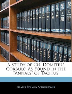 A Study of Cn. Domitius Corbulo as Found in the Annals of Tacitus af Draper Tolman Schoonover