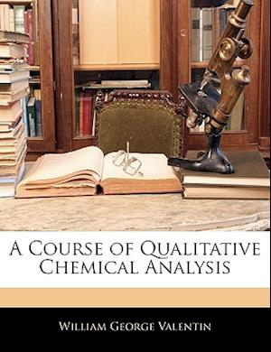 A Course of Qualitative Chemical Analysis af William George Valentin