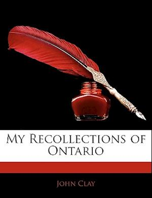My Recollections of Ontario af John Clay
