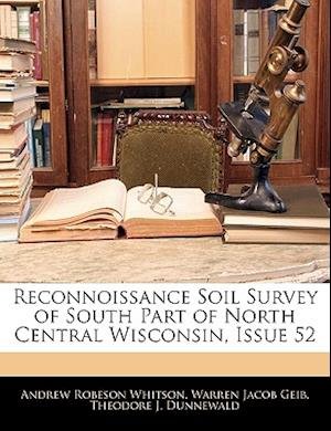 Reconnoissance Soil Survey of South Part of North Central Wisconsin, Issue 52 af Theodore J. Dunnewald, Andrew Robeson Whitson, Warren Jacob Geib