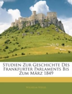 Studien Zur Geschichte Des Frankfurter Parlaments Bis Zum Marz 1849 af Wilhelm Vogel