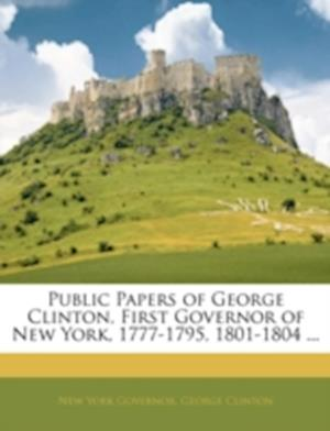 Public Papers of George Clinton, First Governor of New York, 1777-1795, 1801-1804 ... af George Clinton, Governor of New York