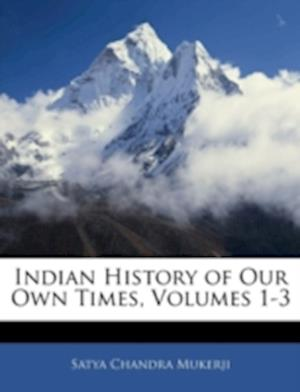 Indian History of Our Own Times, Volumes 1-3 af Satya Chandra Mukerji
