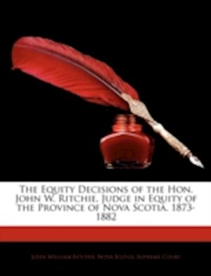 The Equity Decisions of the Hon. John W. Ritchie, Judge in Equity of the Province of Nova Scotia. 1873-1882 af Henry Bailey, John William Ritchie