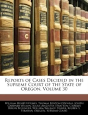 Reports of Cases Decided in the Supreme Court of the State of Oregon, Volume 30 af Thomas Benton Odeneal, William Henry Holmes