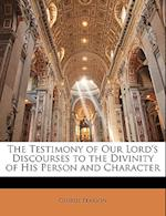 The Testimony of Our Lord's Discourses to the Divinity of His Person and Character af George Pearson