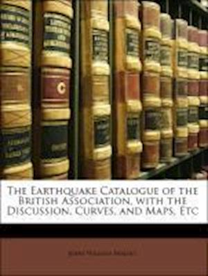The Earthquake Catalogue of the British Association, with the Discussion, Curves, and Maps, Etc af John William Mallet