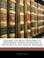 Quelque Six Mille Proverbes Et Aphorismes Usuels Empruntes a Notre Age Et Aux Siecles Derniers af Charles Cahier