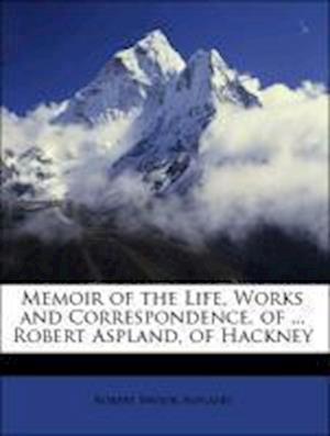 Memoir of the Life, Works and Correspondence, of ... Robert Aspland, of Hackney af Robert Brook Aspland