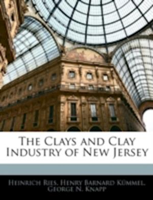 The Clays and Clay Industry of New Jersey af George N. Knapp, Henry Barnard Kmmel, Heinrich Ries