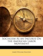 Socialism as an Incubus on the American Labor Movement af James William Sullivan