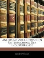 Anleitung Zur Chemischen Untersuchung Der Industrie-Gase af Clemens Winkler