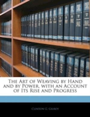 The Art of Weaving by Hand and by Power, with an Account of Its Rise and Progress af Clinton G. Gilroy