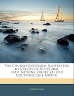The Church Catechism Illustrated; In a Series of Scriptural Examinations, on Its Various Doctrines [By J. Dixon]. af Joshua Dixon