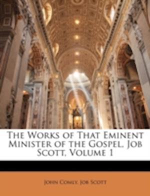 The Works of That Eminent Minister of the Gospel, Job Scott, Volume 1 af John Comly, Job Scott