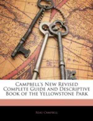 Campbell's New Revised Complete Guide and Descriptive Book of the Yellowstone Park af Reau Campbell