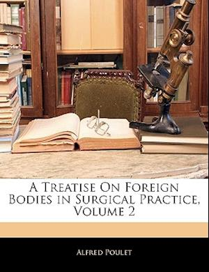 A Treatise on Foreign Bodies in Surgical Practice, Volume 2 af Alfred Poulet