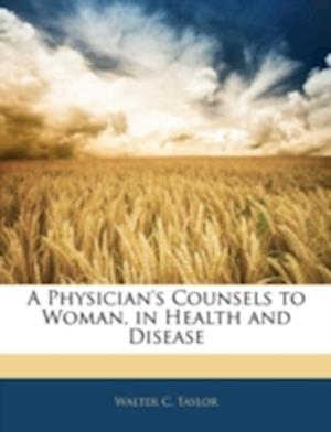 A Physician's Counsels to Woman, in Health and Disease af Walter C. Taylor