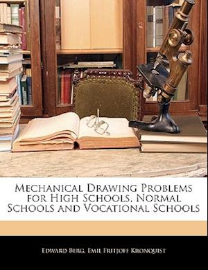 Mechanical Drawing Problems for High Schools, Normal Schools and Vocational Schools af Edward Berg, Emil Fritjoff Kronquist