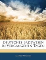 Deutsches Badewesen in Vergangenen Tagen. Nebst Einem Beitrage Zur Geschichte Der Deutschen Wasserheilkunde. af Alfred Martin