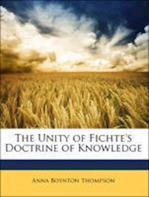 The Unity of Fichte's Doctrine of Knowledge af Anna Boynton Thompson