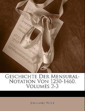 Geschichte Der Mensural-Notation Von 1250-1460, Volumes 2-3 af Johannes Wolf