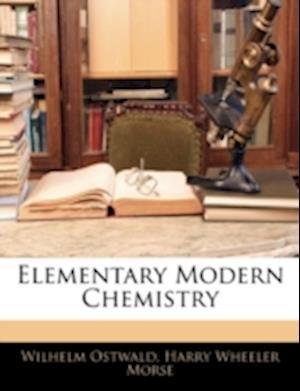 Elementary Modern Chemistry af Harry Wheeler Morse, Wilhelm Ostwald