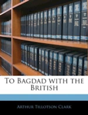 To Bagdad with the British af Arthur Tillotson Clark