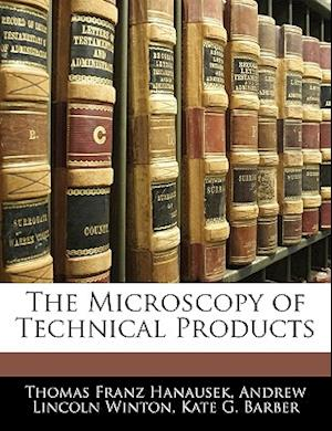 The Microscopy of Technical Products af Andrew Lincoln Winton, Thomas Franz Hanausek, Kate G. Barber