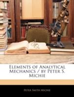 Elements of Analytical Mechanics / By Peter S. Michie af Peter Smith Michie
