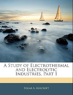 A Study of Electrothermal and Electrolytic Industries, Part 1 af Edgar A. Ashcroft