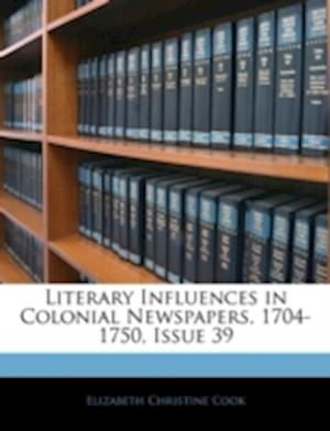 Literary Influences in Colonial Newspapers, 1704-1750, Issue 39 af Elizabeth Christine Cook