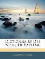Dictionnaire Des Noms de Bapteme af Guillaume Belze, Guillaume Beleze