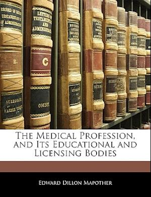 The Medical Profession, and Its Educational and Licensing Bodies af Edward Dillon Mapother