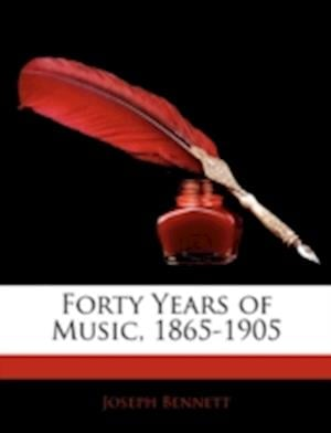 Forty Years of Music, 1865-1905 af Joseph Bennett