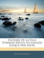 Histoire de La Ville D'Amiens Depuis Les Gaulois Jusqu'a Nos Jours af Hyacinthe Dusevel