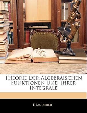 Theorie Der Algebraischen Funktionen Und Ihrer Integrale af E. Landfriedt