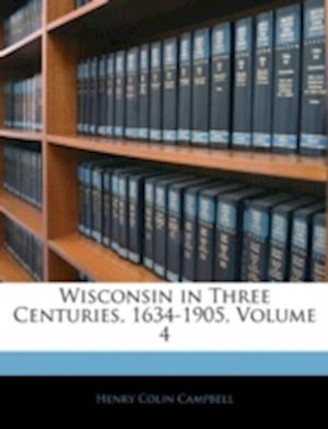 Wisconsin in Three Centuries, 1634-1905, Volume 4 af Henry Colin Campbell