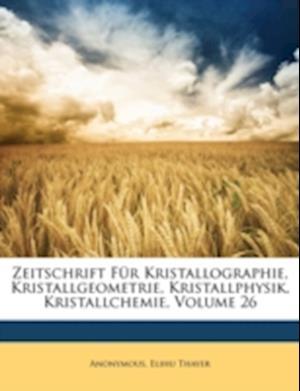 Zeitschrift Fur Kristallographie, Kristallgeometrie, Kristallphysik, Kristallchemie, Volume 26 af Elihu Thayer, Anonymous