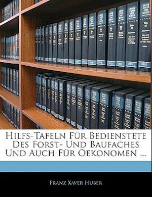 Hilfs-Tafeln Fur Bedienstete Des Forst- Und Baufaches Und Auch Fur Oekonomen. af Franz Xaver Huber