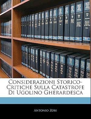 Considerazioni Storico-Critiche Sulla Catastrofe Di Ugolino Gherardesca af Antonio Zobi