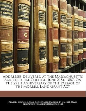 Addresses Delivered at the Massachusetts Agricultural College, June 21st, 1887, on the 25th Anniversary of the Passage of the Morrill Land Grant ACT af Justin Smith Morrill, Charles Kendall Adams