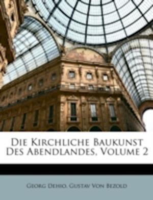 Die Kirchliche Baukunst Des Abendlandes, Volume 2 af Gustav Von Bezold, Georg Dehio