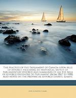 The Practice of the Parliament of Canada Upon Bills of Divorce Including an Historical Sketch of Parliamentary Divorce and Summaries of All the Bills af John Alexander Gemmill