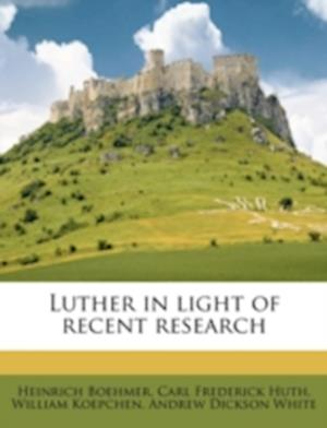 Luther in Light of Recent Research af Carl Frederick Huth, Heinrich Boehmer, William Koepchen