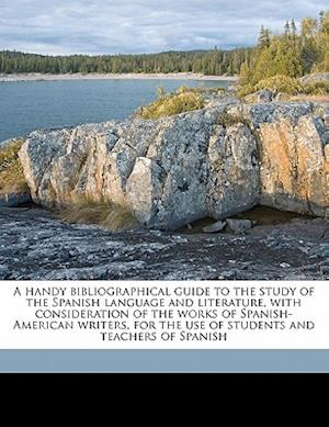 A   Handy Bibliographical Guide to the Study of the Spanish Language and Literature, with Consideration of the Works of Spanish-American Writers, for af William Hanssler