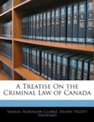 A Treatise on the Criminal Law of Canada af Henry Pigott Sheppard, Samuel Robinson Clarke